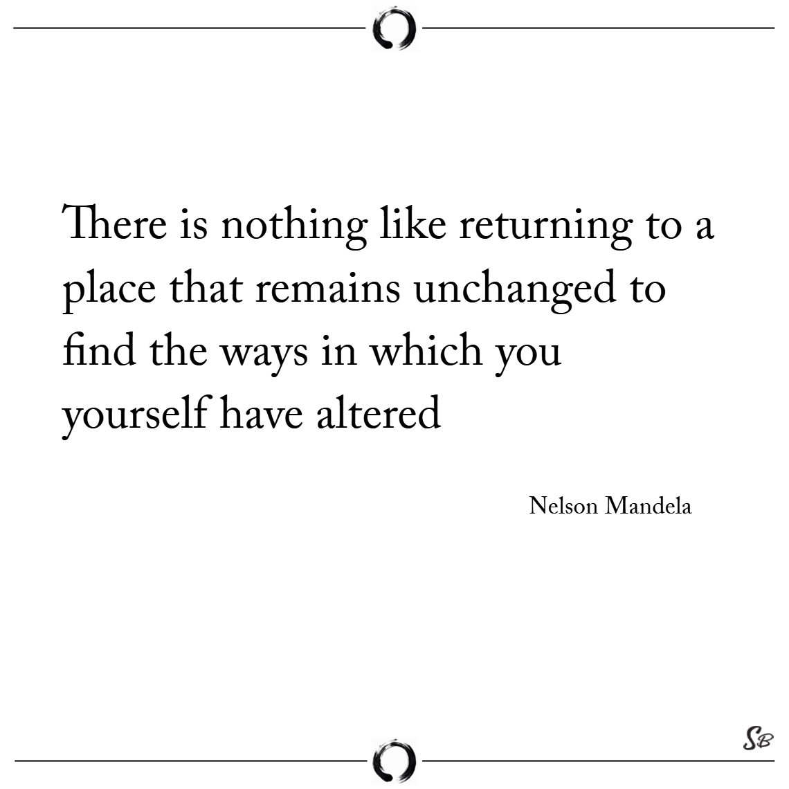 There is nothing like returning to a place that remains unchanged to find the ways in which you yourself have altered. – nelson mandela