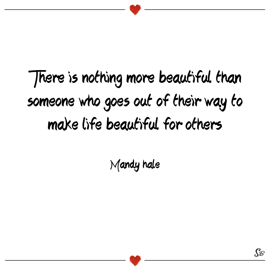 There is nothing more beautiful than someone who goes out of their way to make life beautiful for others. – mandy hale