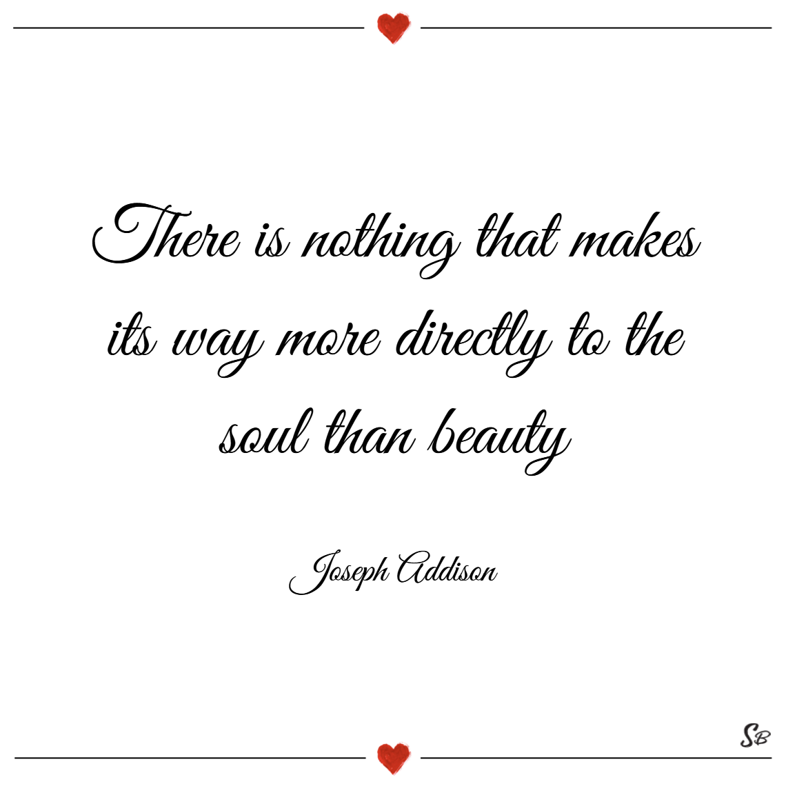 There is nothing that makes its way more directly to the soul than beauty. – joseph addison