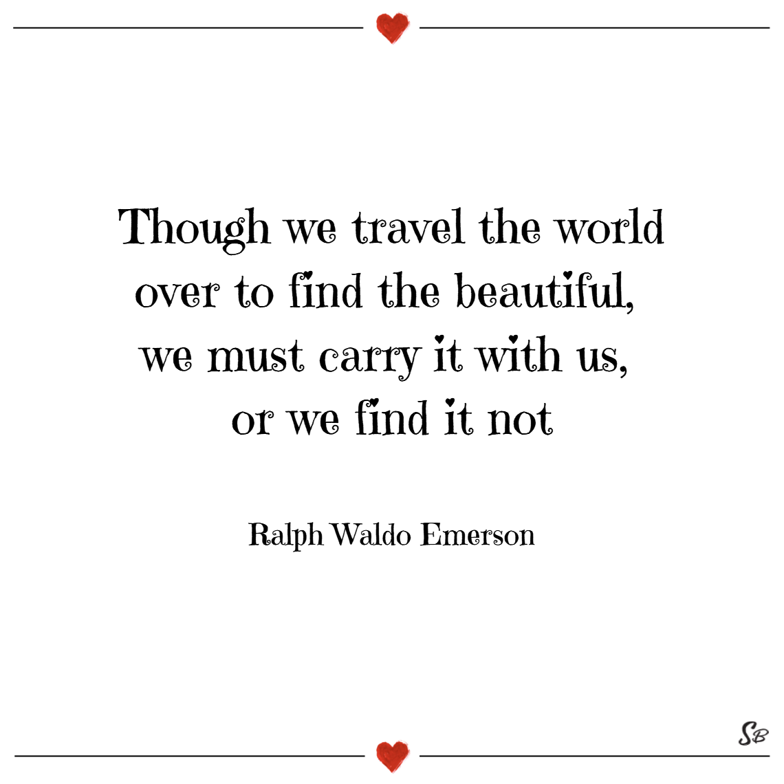 Though we travel the world over to find the beautiful, we must carry it with us, or we find it not. – ralph waldo emerson Beauty quotes
