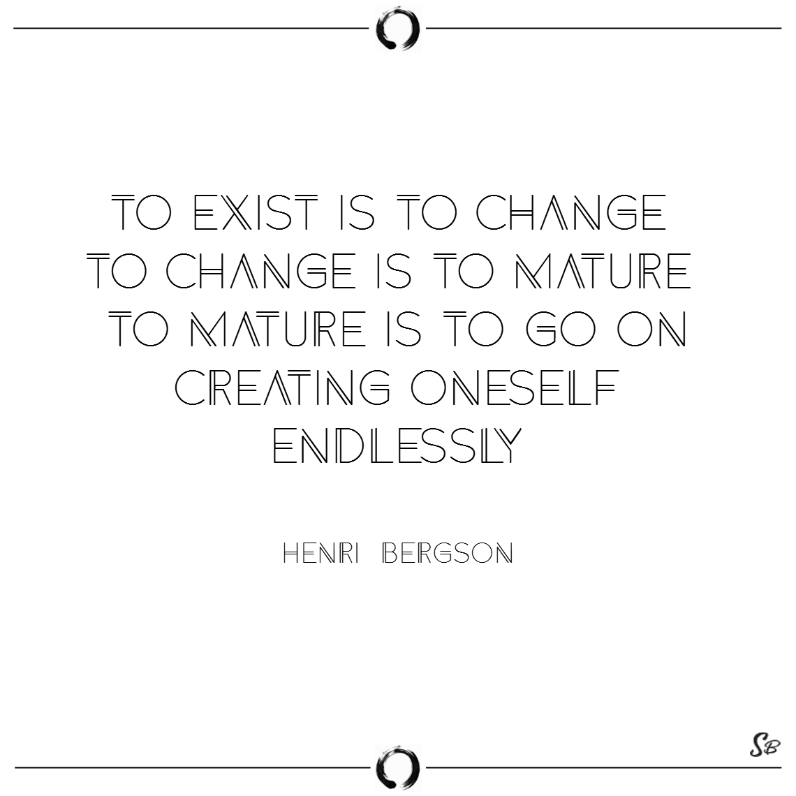 To exist is to change, to change is to mature, to mature is to go on creating oneself endlessly. – henri bergson