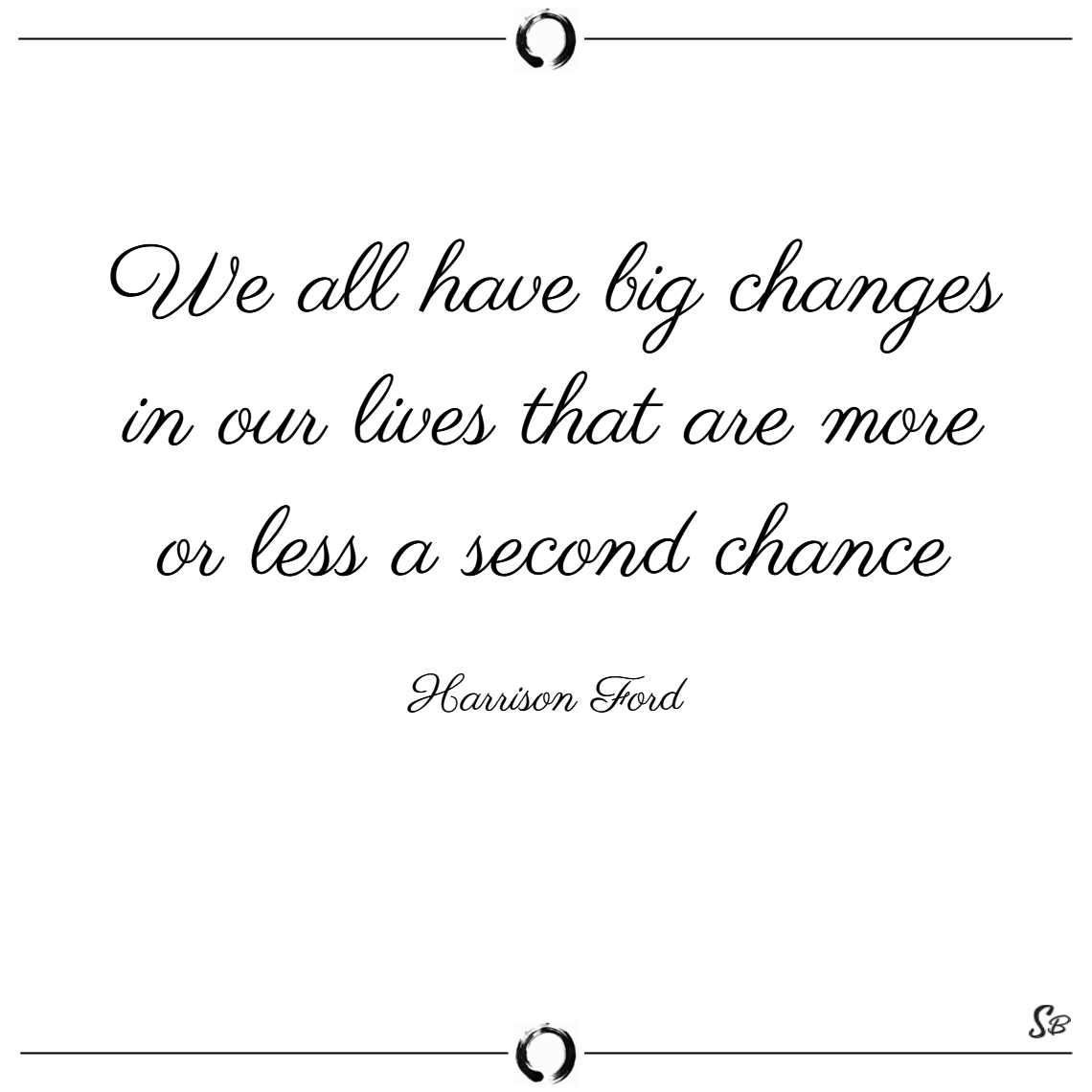 We all have big changes in our lives that are more or less a second chance. – harrison ford
