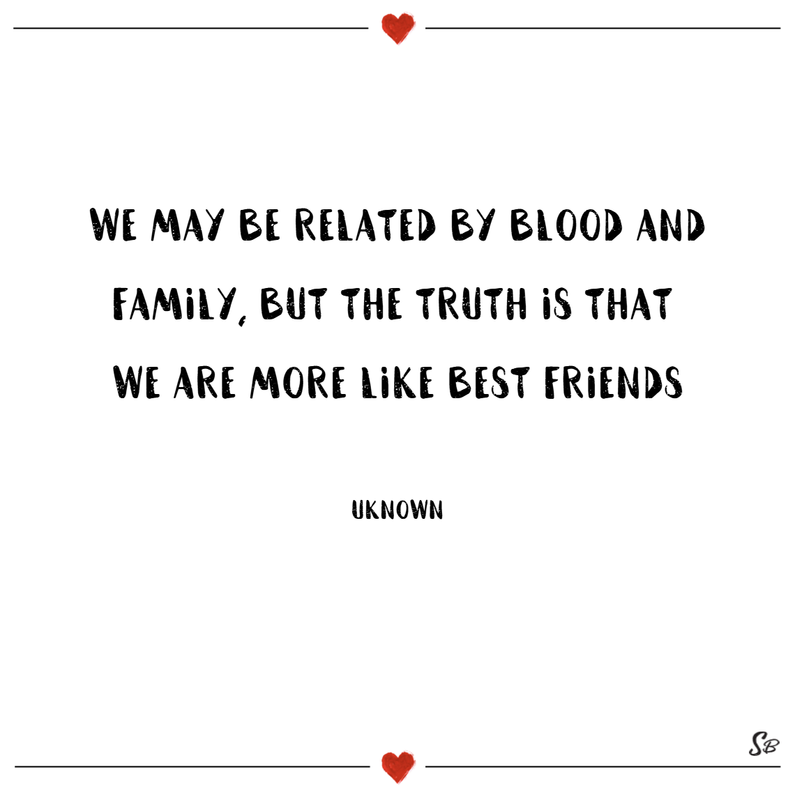 We may be related by blood and family, but the truth is that we are more like best friends. – unknown