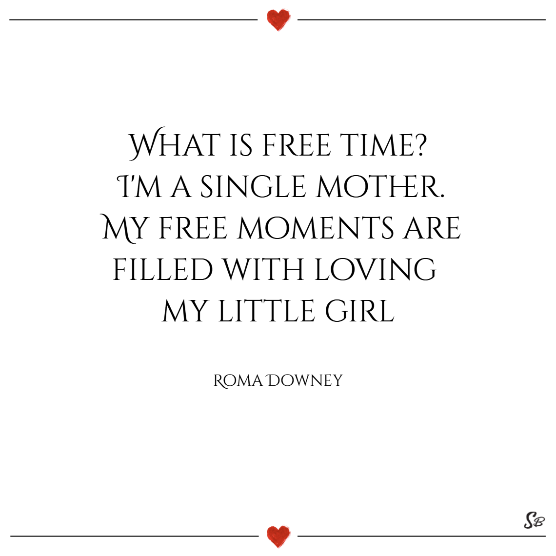 What is free time i'm a single mother. my free moments are filled with loving my little girl. – roma downey