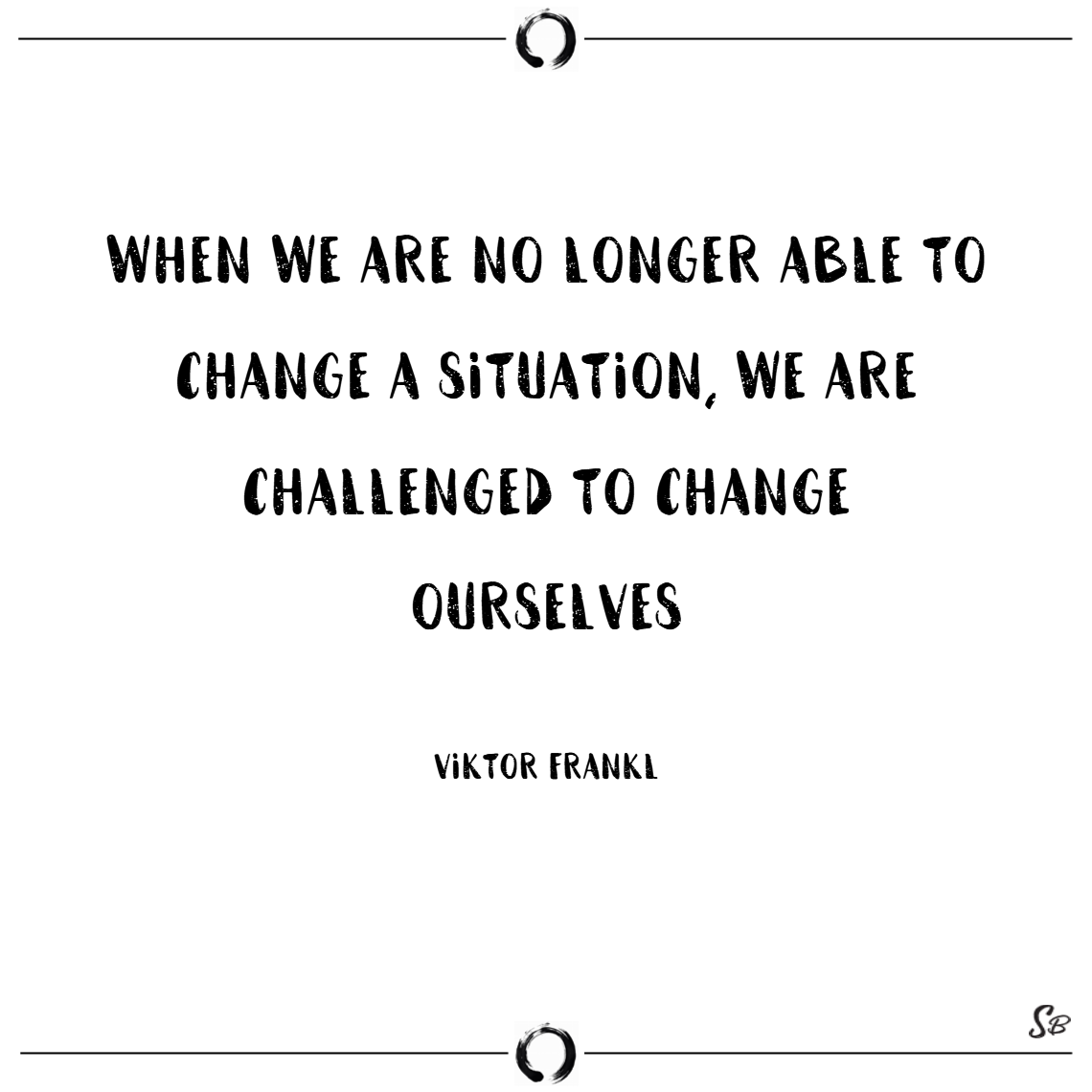 When we are no longer able to change a situation, we are challenged to change ourselves. – viktor frankl