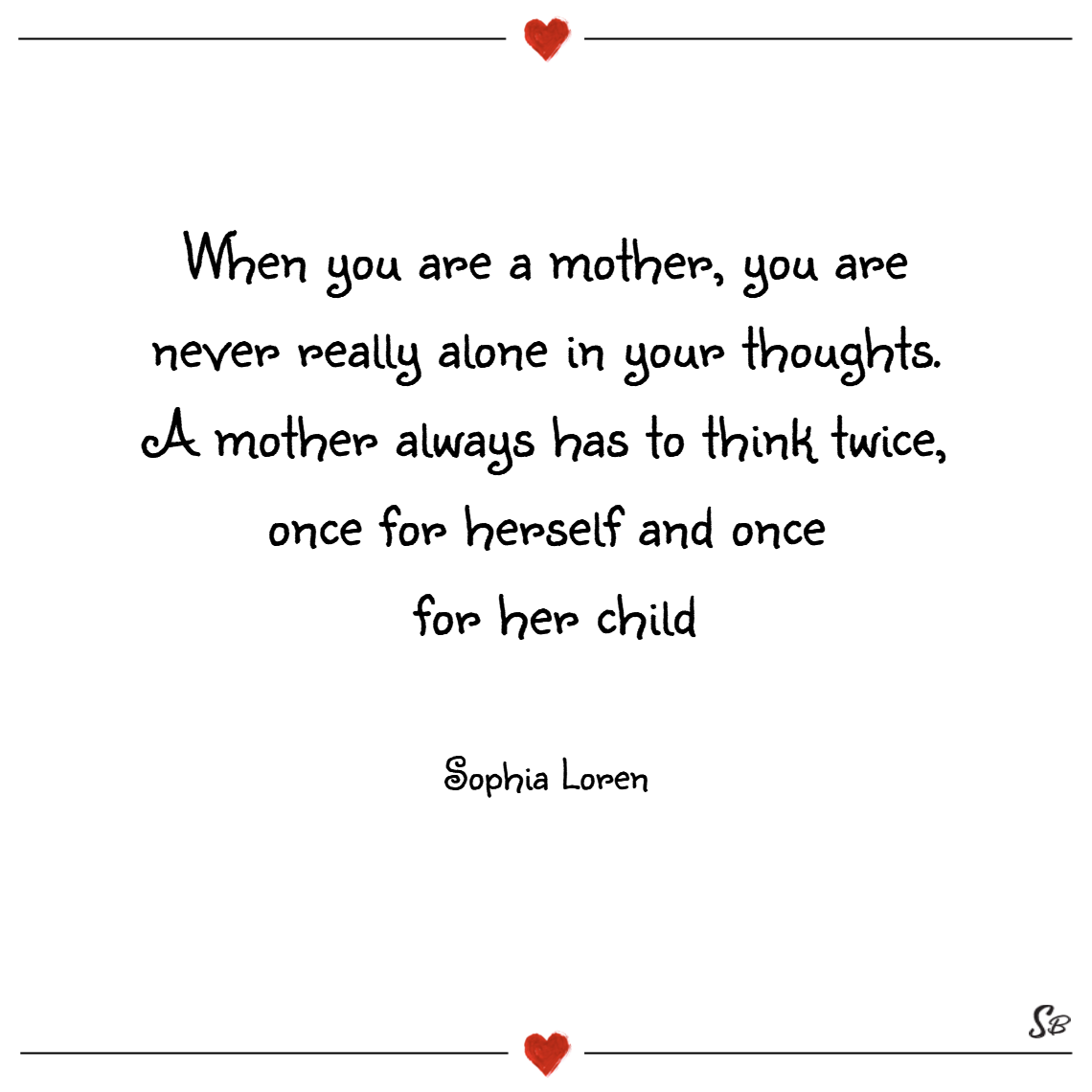 When you are a mother, you are never really alone in your thoughts. a mother always has to think twice, once for herself and once for her child. – sophia loren
