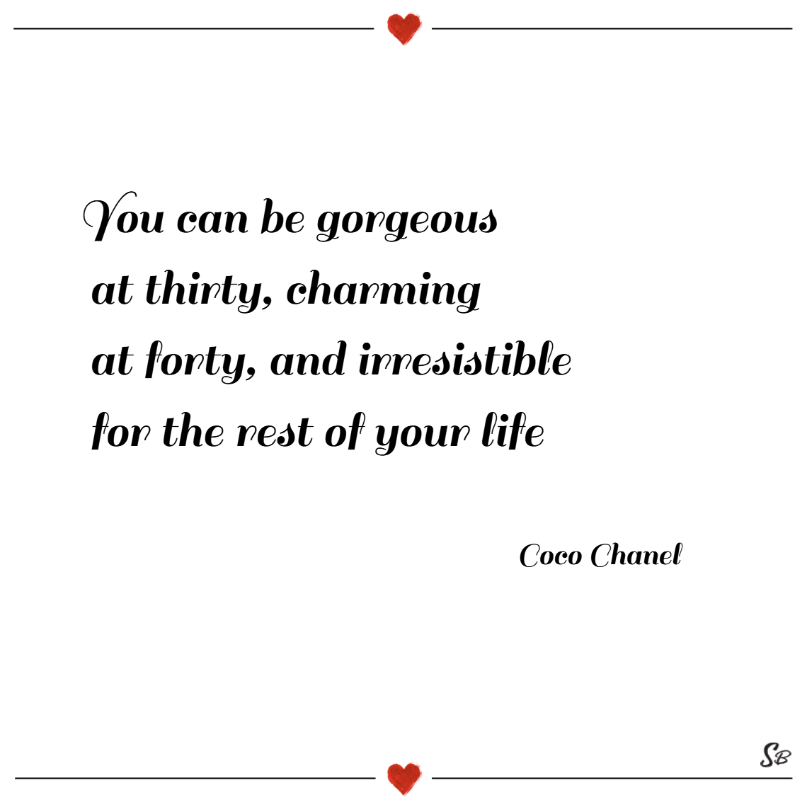 You can be gorgeous at thirty, charming at forty, and irresistible for the rest of your life. – coco chanel