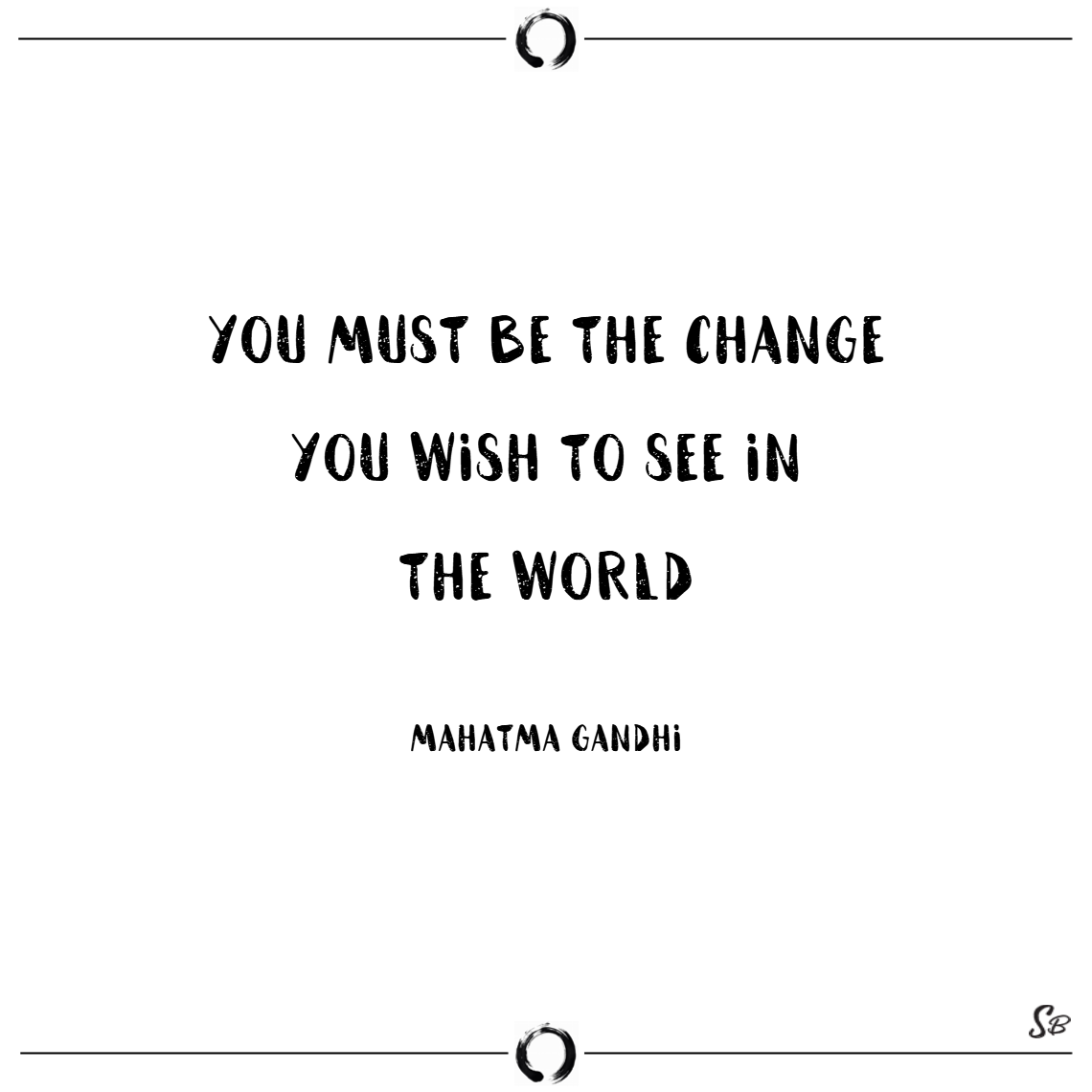 You must be the change you wish to see in the world. – mahatma gandhi change quotes