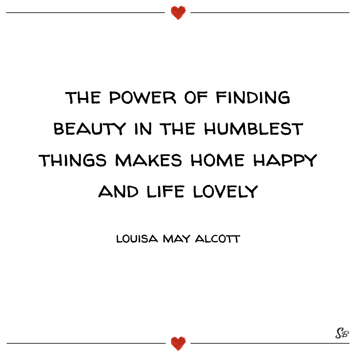 He power of finding beauty in the humblest things makes home happy and life lovely. – louisa may alcott