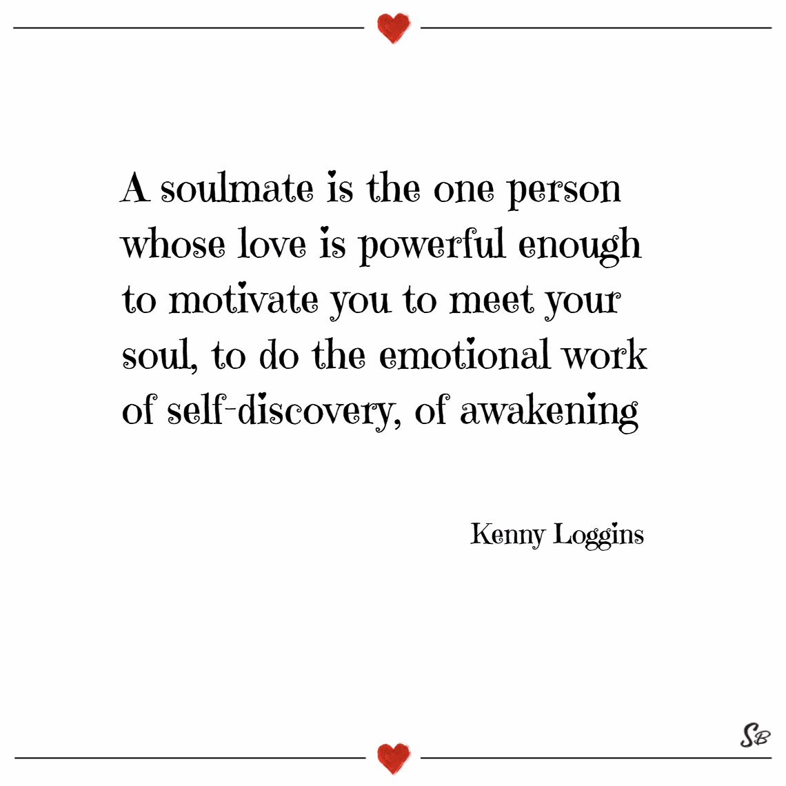 A soulmate is the one person whose love is powerful enough to motivate you to meet your soul, to do the emotional work of self discovery, of awakening. – kenny loggins