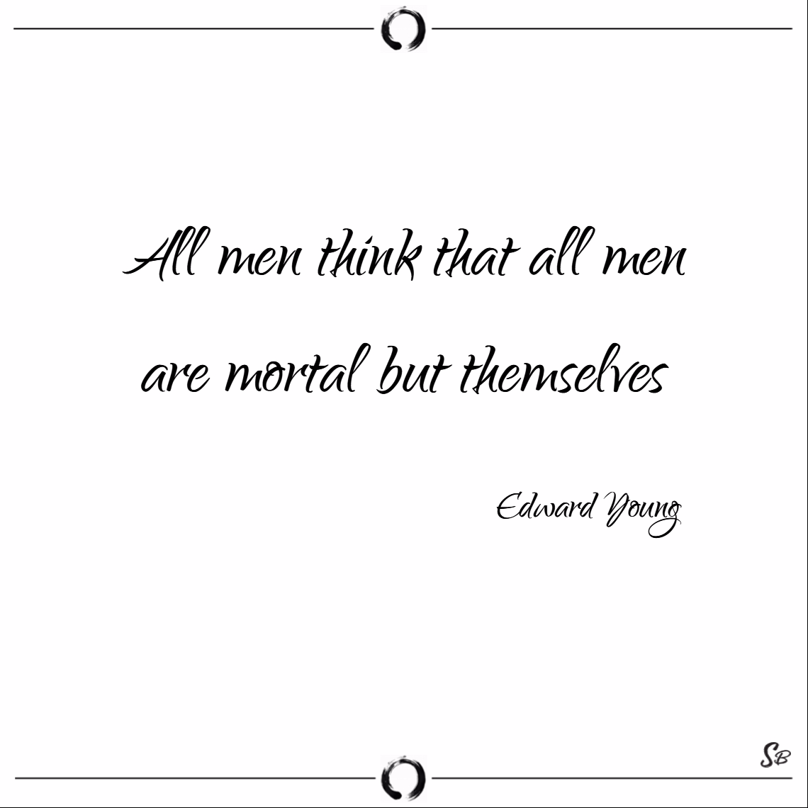 All men think that all men are mortal but themselves. – edward young