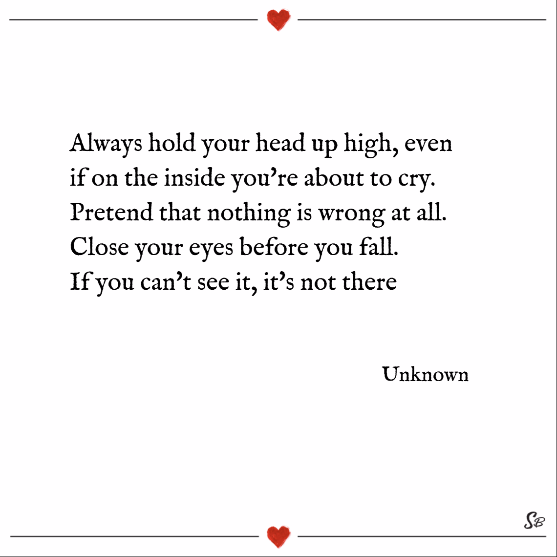 Always hold your head up high, even if on the inside you're about to cry. pretend that nothing is wrong at all. close your eyes before you fall. if you can't see it, it's not there. – unknown