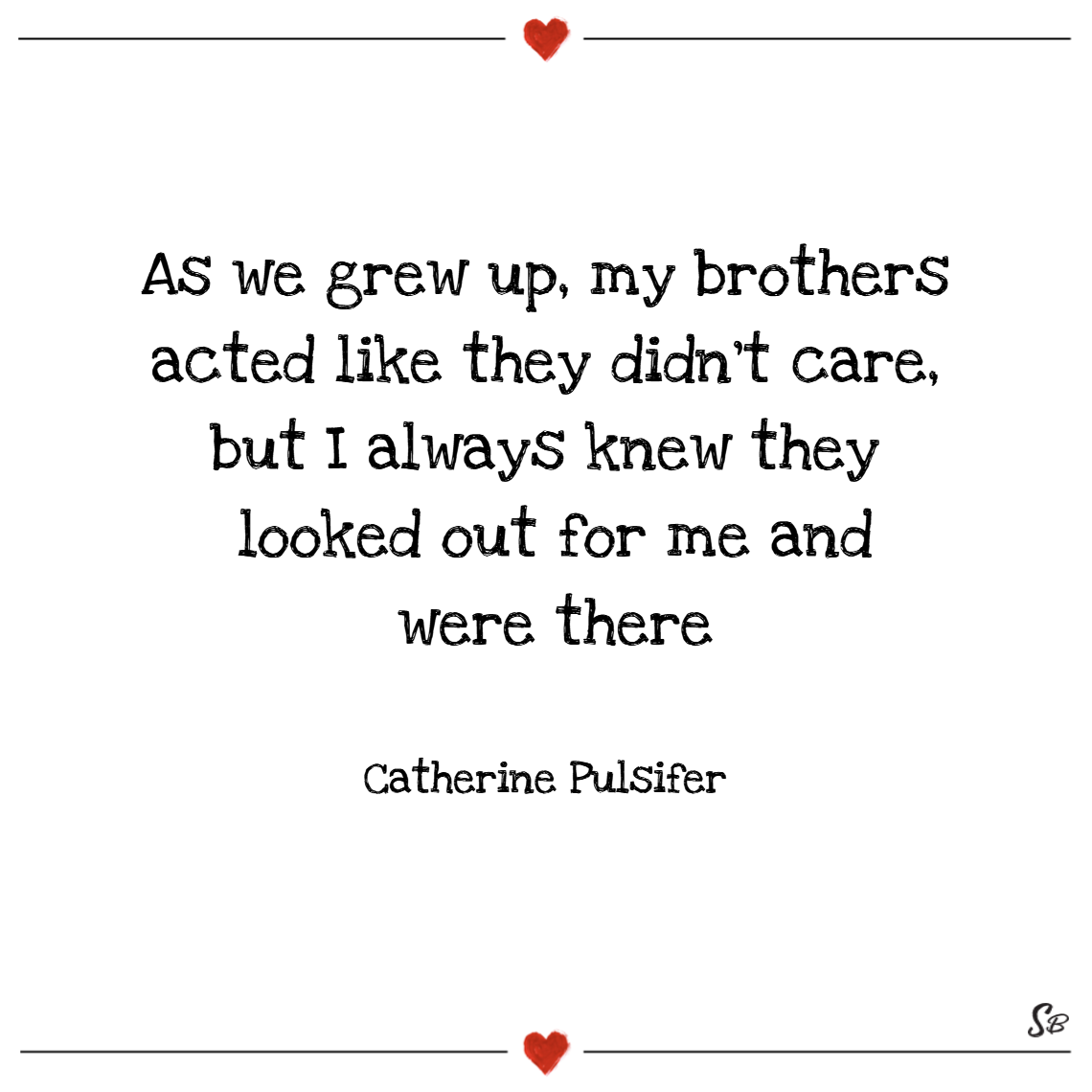 As we grew up, my brothers acted like they didn't care, but i always knew they looked out for me and were there! – catherine pulsifer