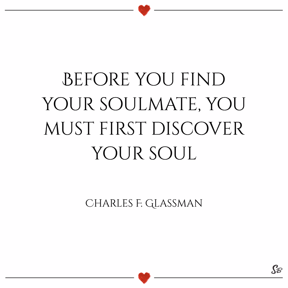 Before you find your soul mate, you must first discover your soul. – charles f. glassman