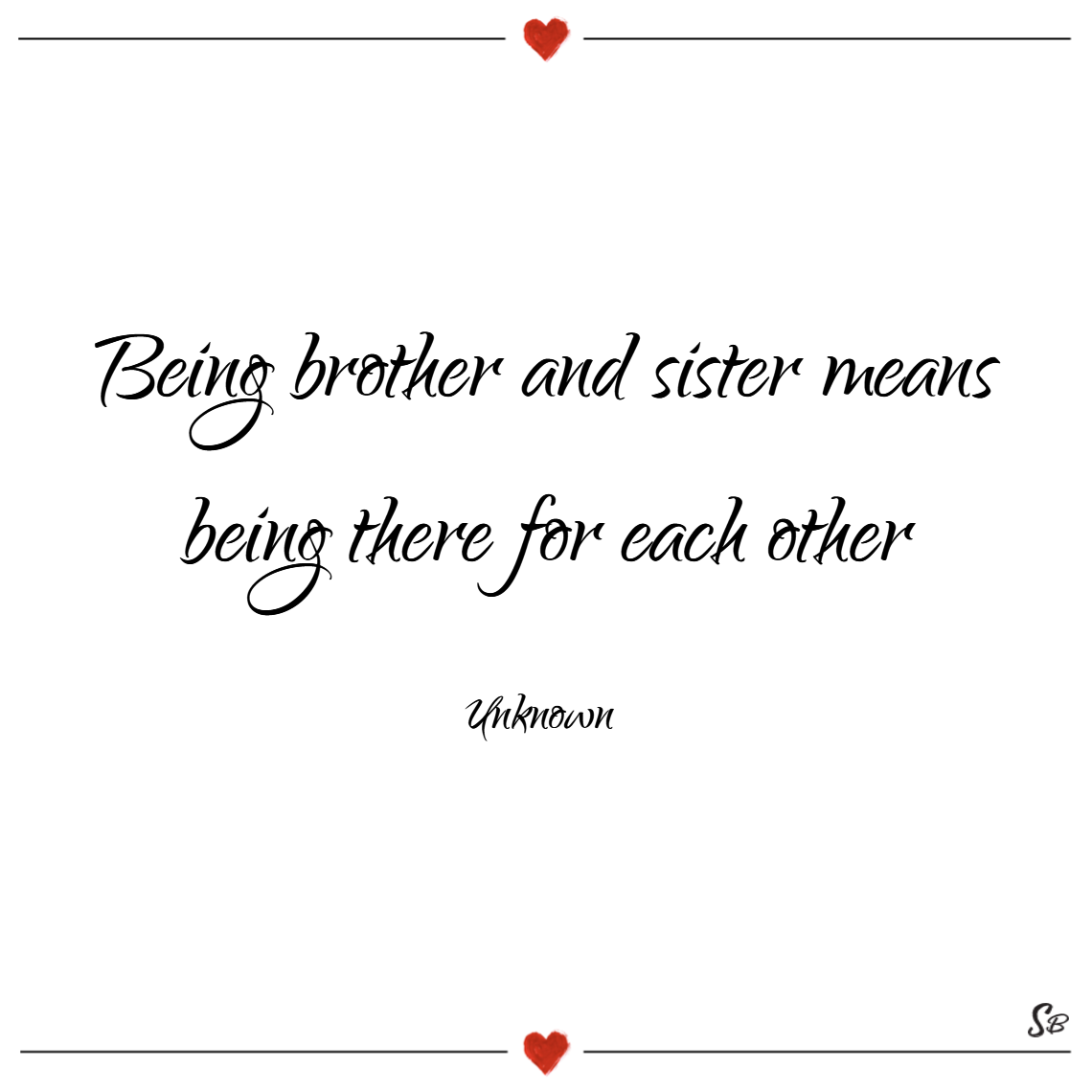 Being brother and sister means being there for each other. – unknown