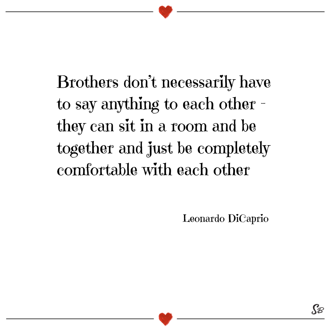 Brothers don't necessarily have to say anything to each other – they can sit in a room and be together and just be completely comfortable with each other. – leonardo dicaprio