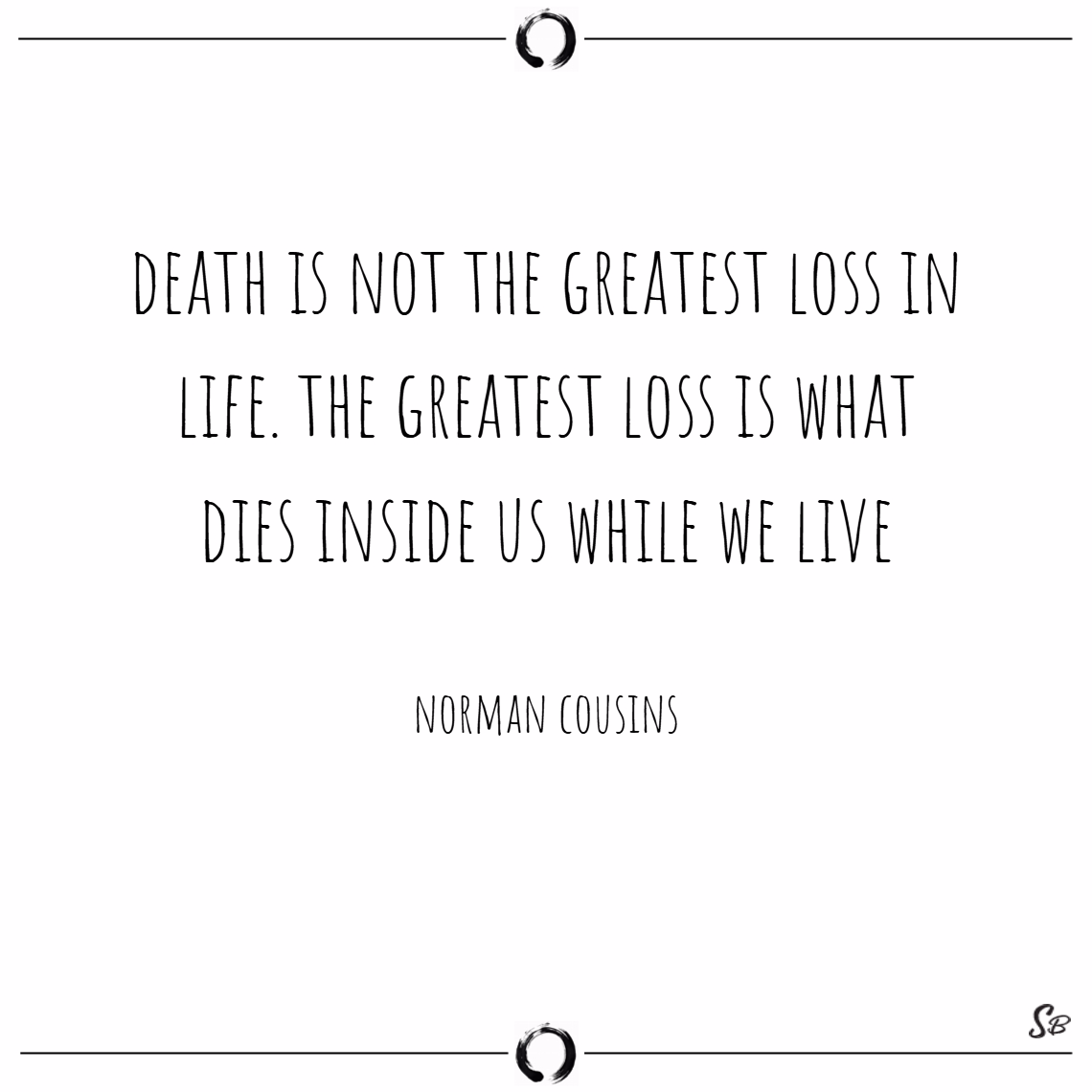 Death is not the greatest loss in life. the greatest loss is what dies inside us while we live. – norman cousins death quotes