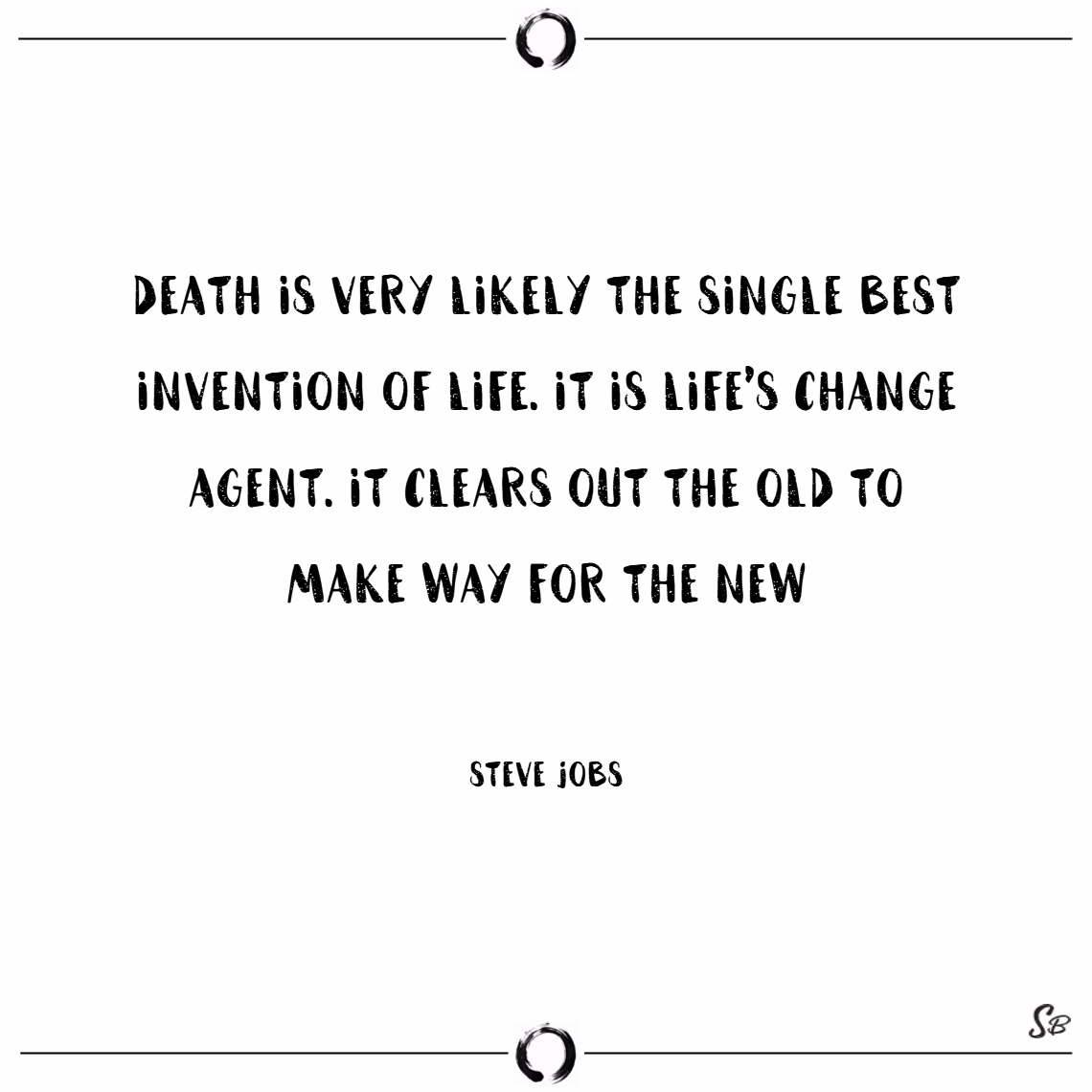 Death is very likely the single best invention of life. it is life's change agent. it clears out the old to make way for the new. – steve jobs