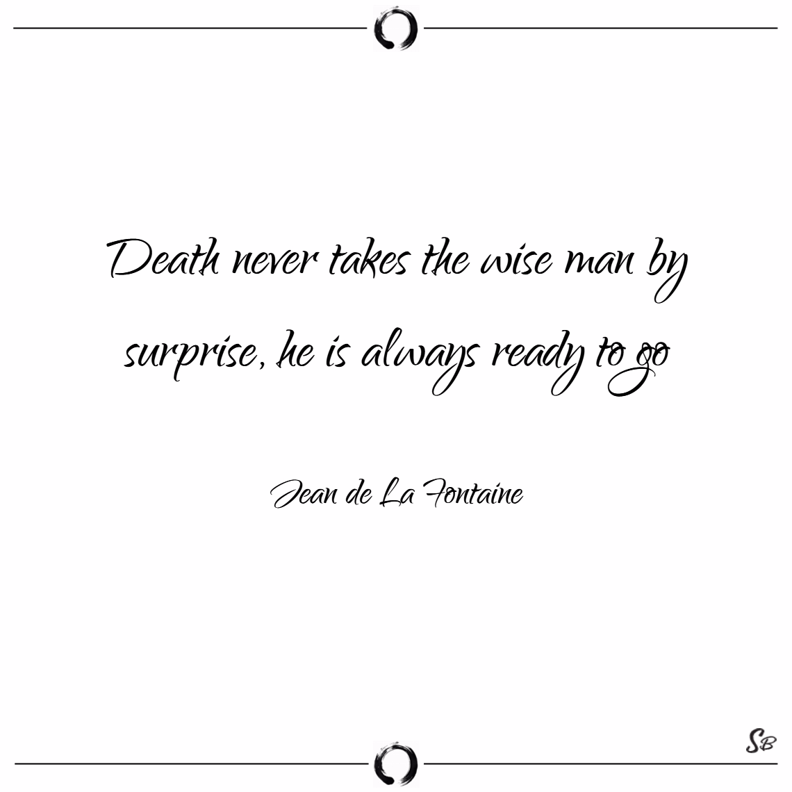 Death never takes the wise man by surprise, he is always ready to go. – jean de la fontaine death quotes