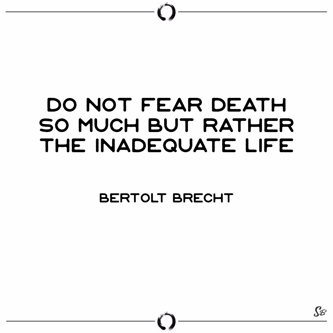 Do not fear death so much but rather the inadequate life. – bertolt brecht