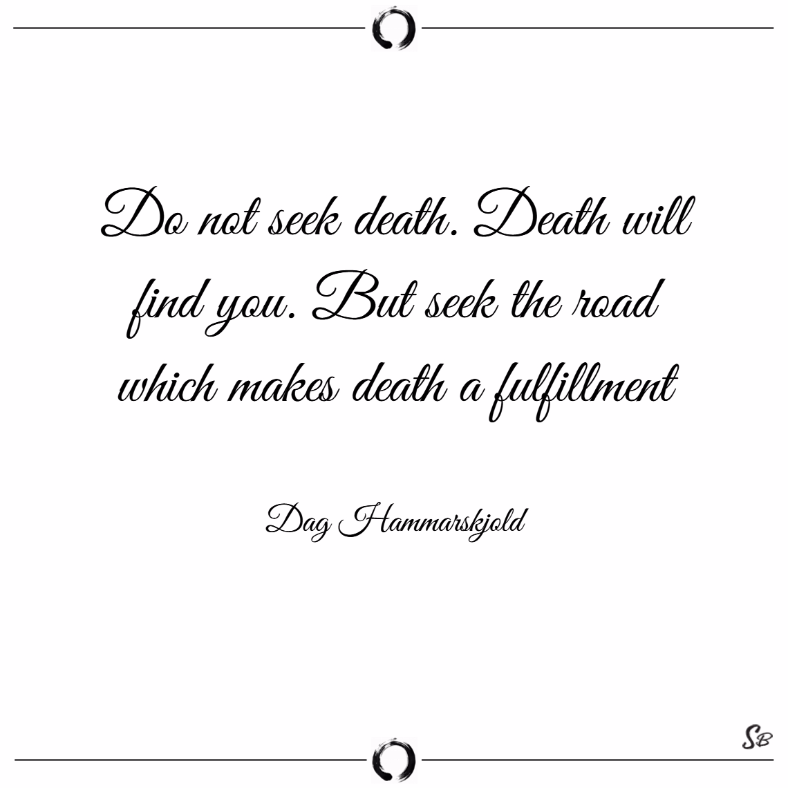 Do not seek death. death will find you. but seek the road which makes death a fulfillment. – dag hammarskjold