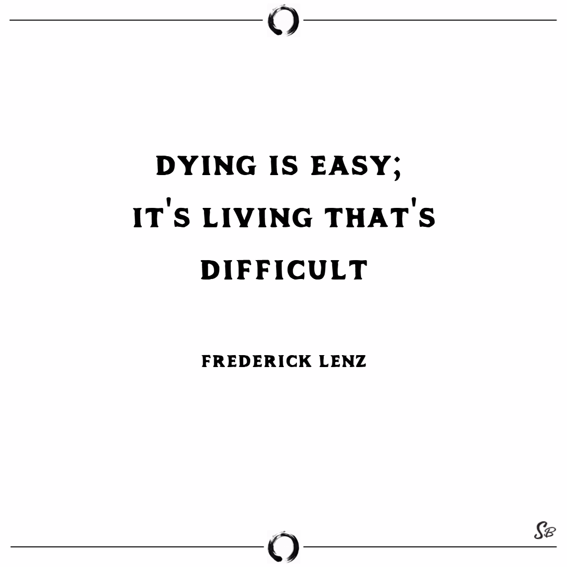Dying is easy; it's living that's difficult. – frederick lenz