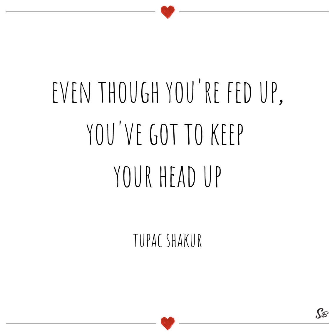 Even though you're fed up, you've got to keep your head up. – tupac shakur