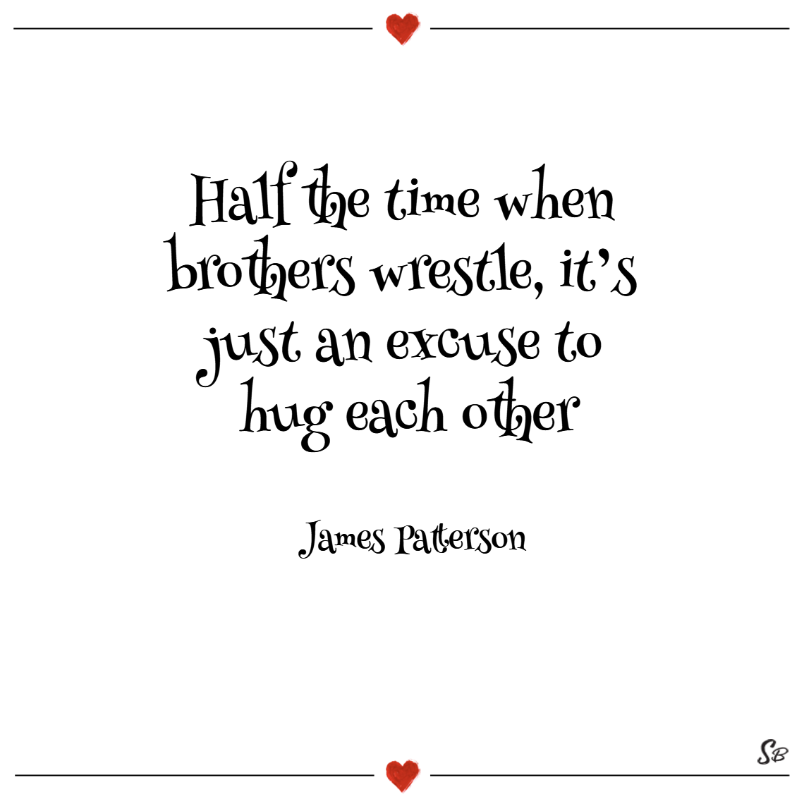 Half the time when brothers wrestle, it's just an excuse to hug each other. – james patterson (1)