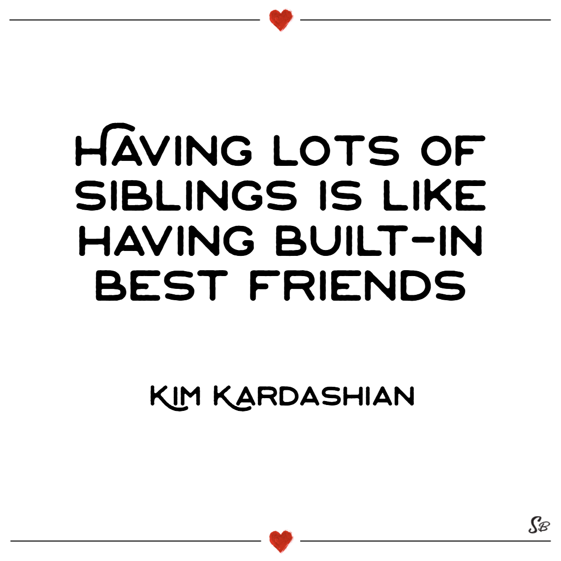 Having lots of siblings is like having built in best friends. – kim kardashian (1)