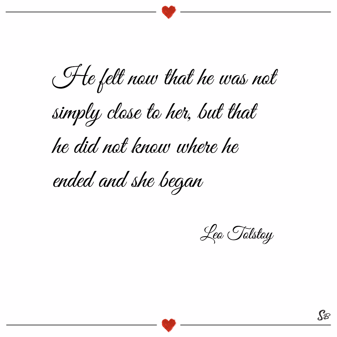 He felt now that he was not simply close to her, but that he did not know where he ended and she began. – leo tolstoy
