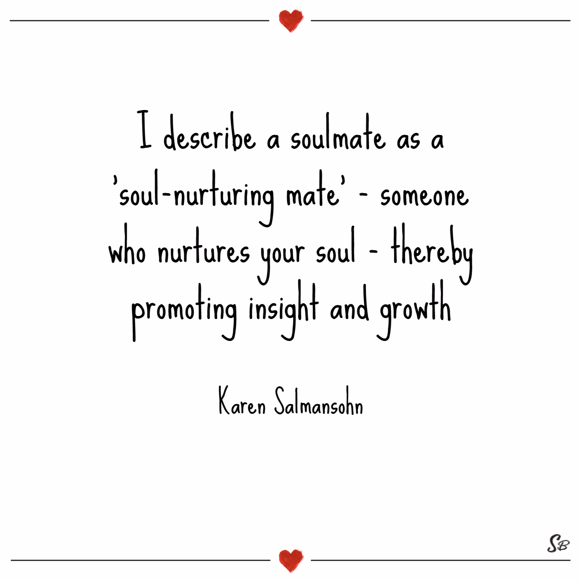 I describe a soulmate as a 'soul nurturing mate' someone who nurtures your soul thereby promoting insight and growth. – karen salmansohn
