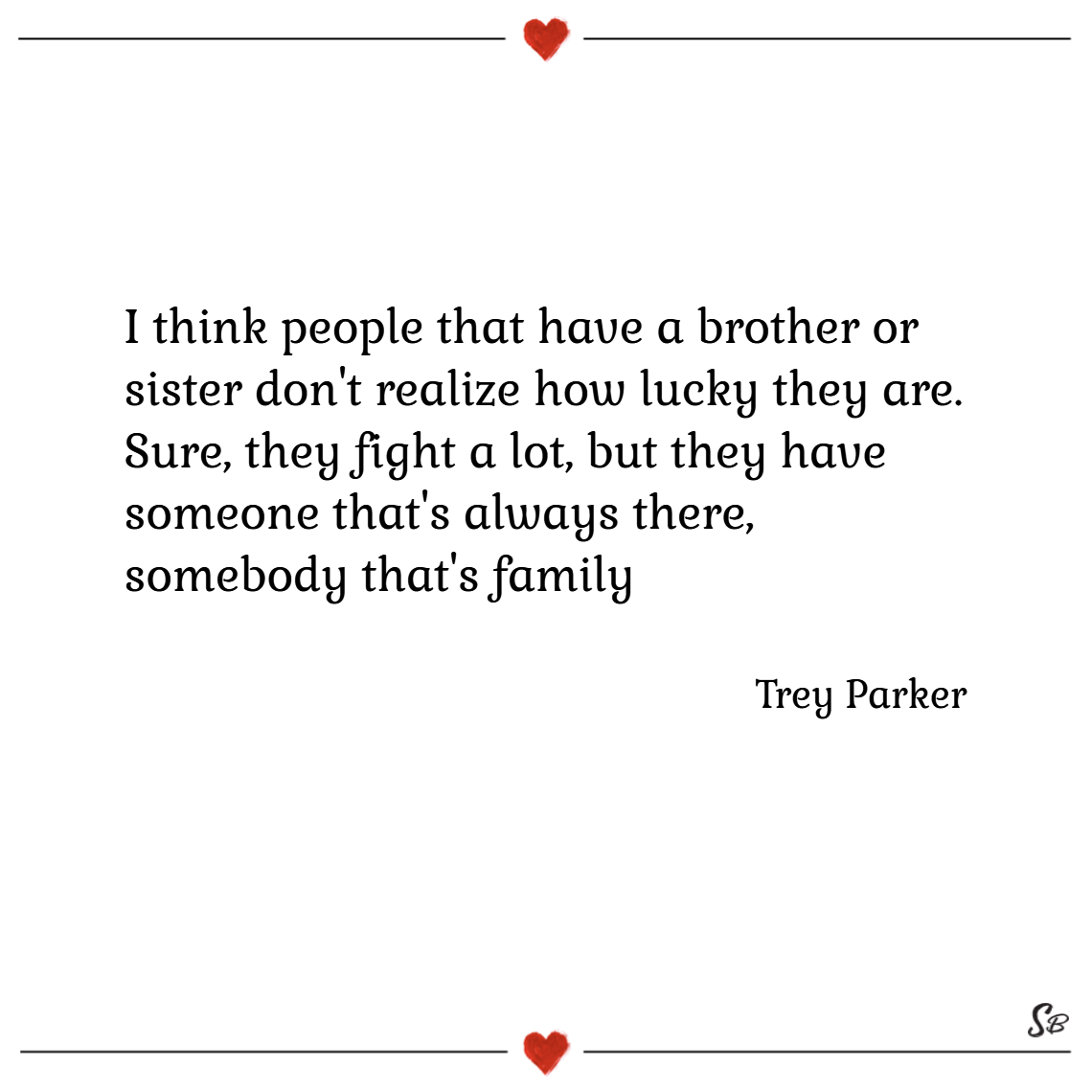 I think people that have a brother or sister don't realize how lucky they are. sure, they fight a lot, but they have someone that's always somebody there, somebody that's family. – trey parker