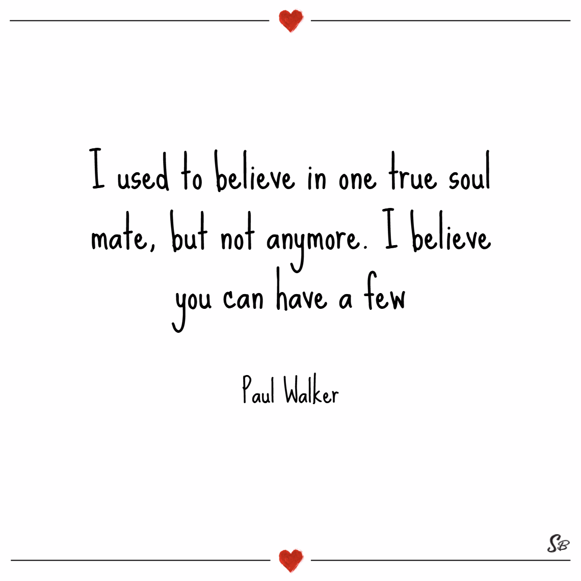 I used to believe in one true soul mate, but not anymore. i believe you can have a few. – paul walker