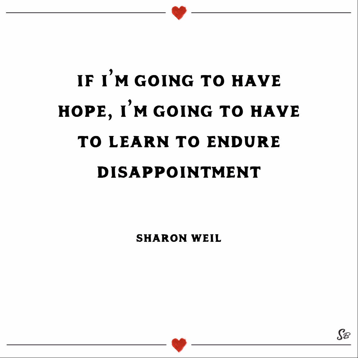 If i'm going to have hope, i'm going to have to learn to endure disappointment. – sharon weil Keep your head up quotes
