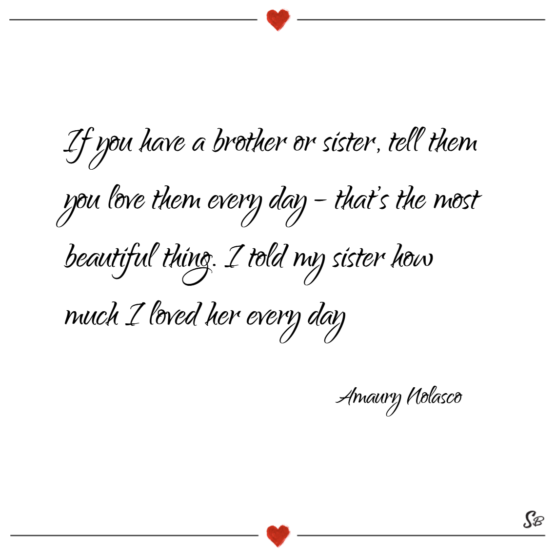 If you have a brother or sister, tell them you love them every day – that's the most beautiful thing. i told my sister how much i loved her every day. – amaury nolasco
