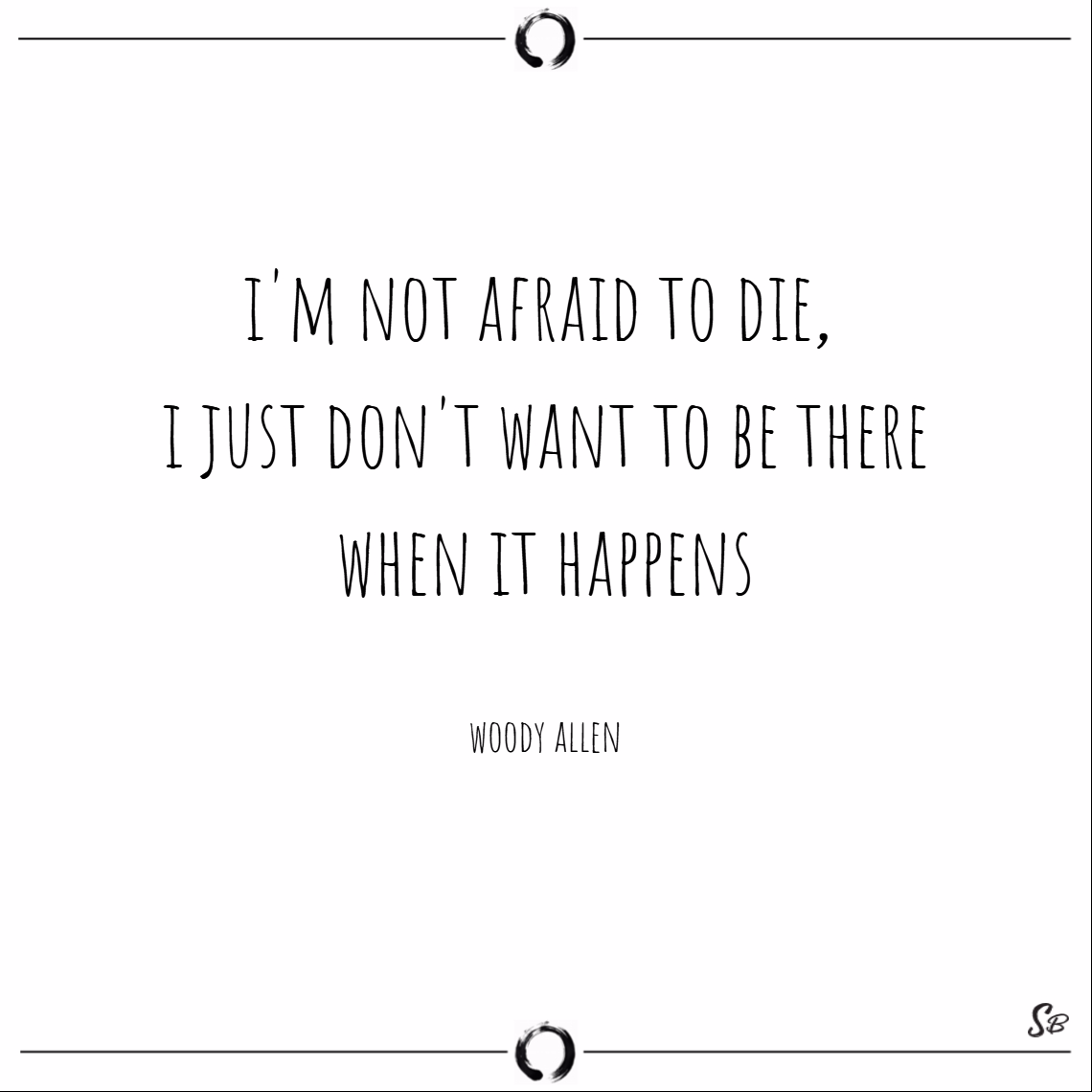 I'm not afraid to die, i just don't want to be there when it happens. – woody allen death quotes