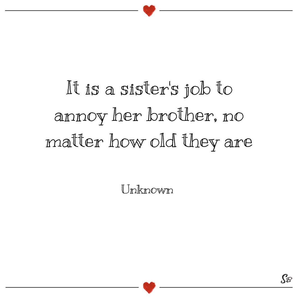 It is a sister's job to annoy her brother, no matter how old they are. – unknown (2)