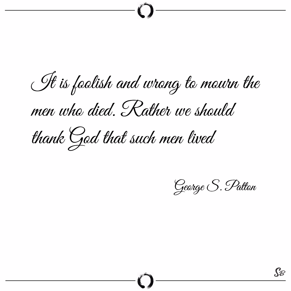 It is foolish and wrong to mourn the men who died. rather we should thank god that such men lived. – george s. patton