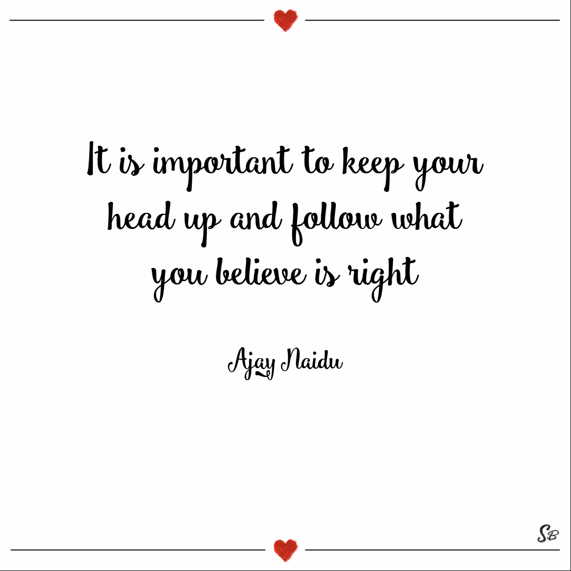 It is important to keep your head up and follow what you believe is right. – ajay naidu