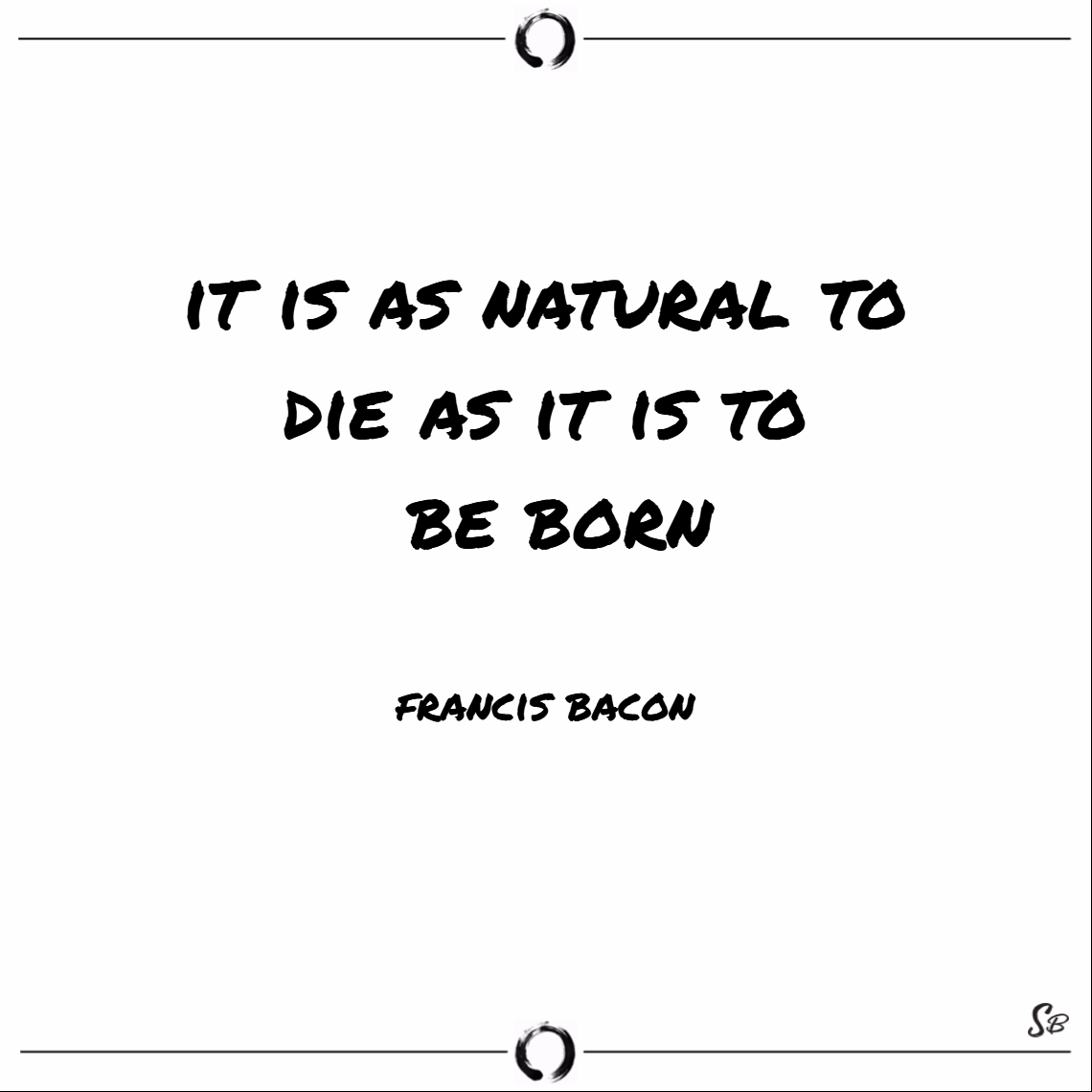 It is natural to die as to be born. – francis bacon death quotes