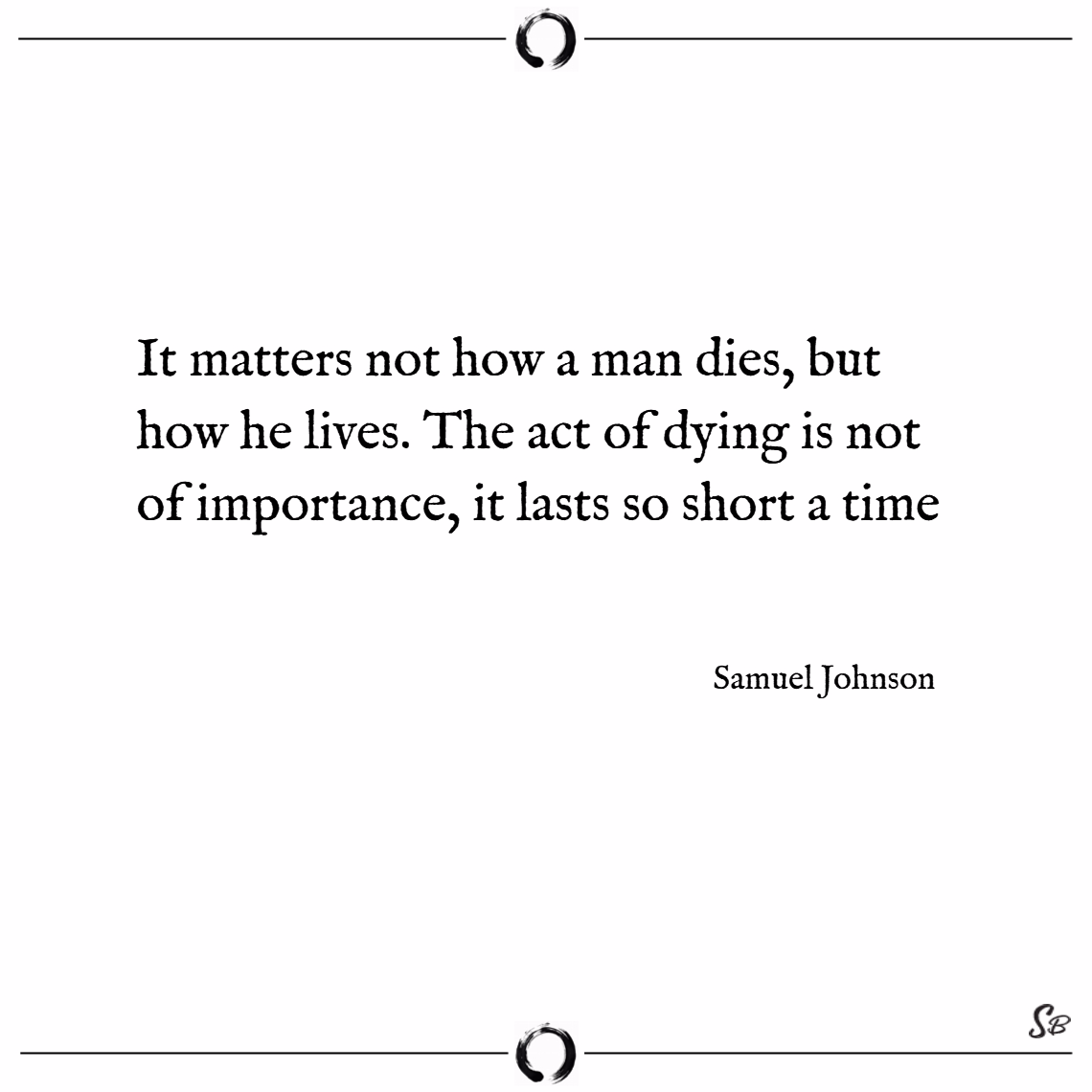 It matters not how a man dies, but how he lives. the act of dying is not of importance, it lasts so short a time. – samuel johnson