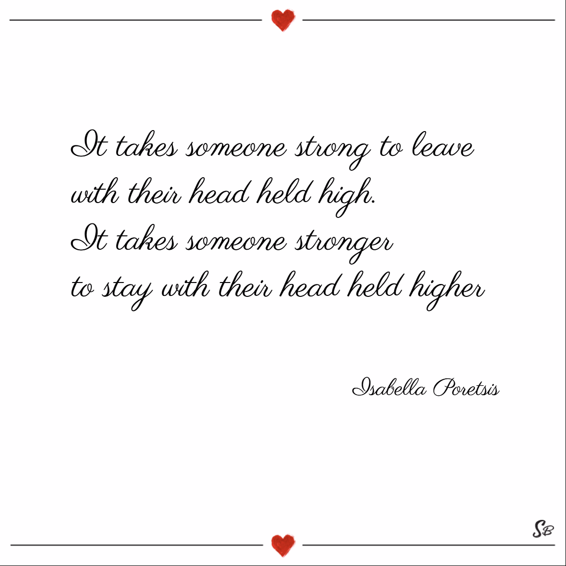 It takes someone strong to leave with their head held high. it takes someone stronger to stay with their head held higher. – isabella poretsis