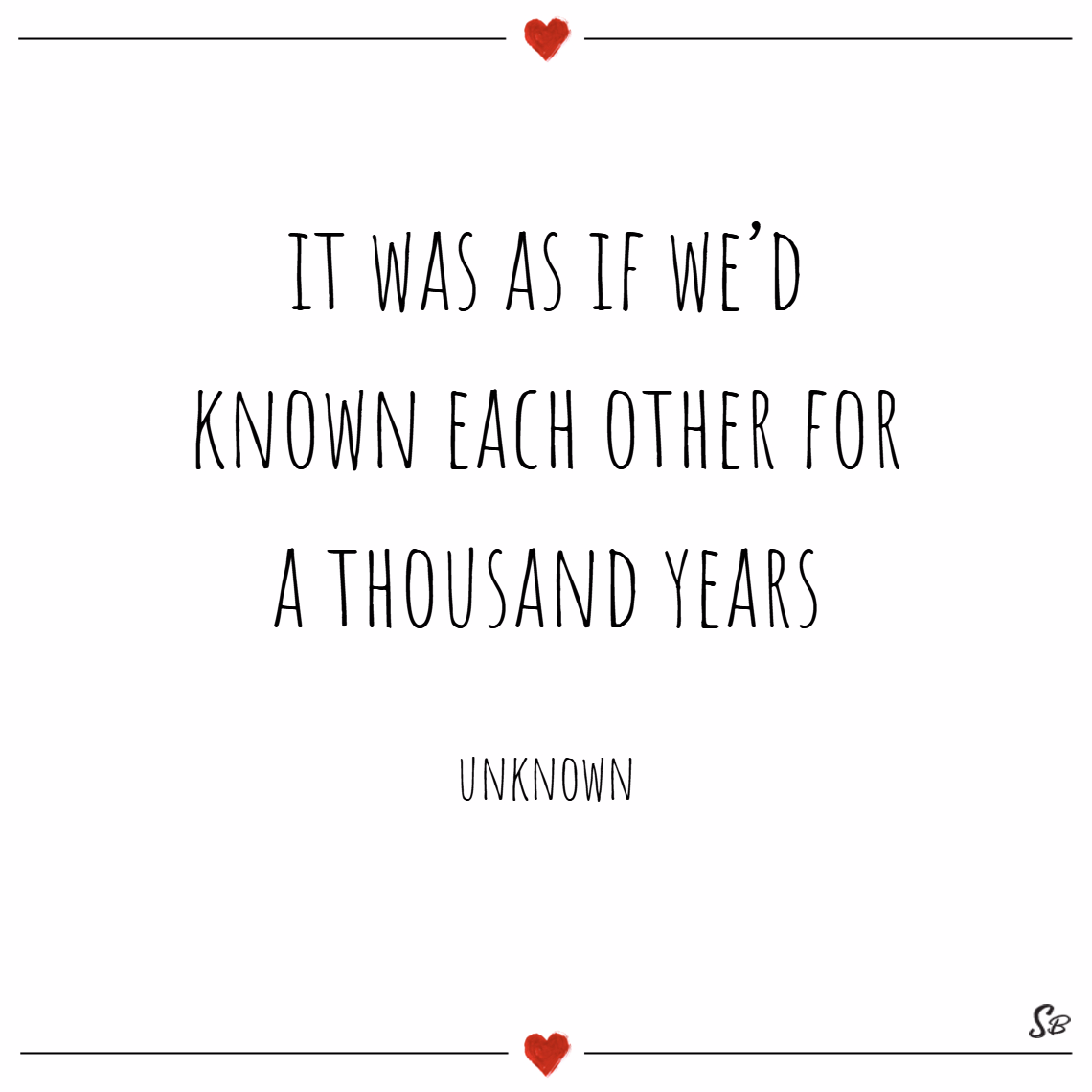 It was as if we'd known each other for a thousand years. – unknown