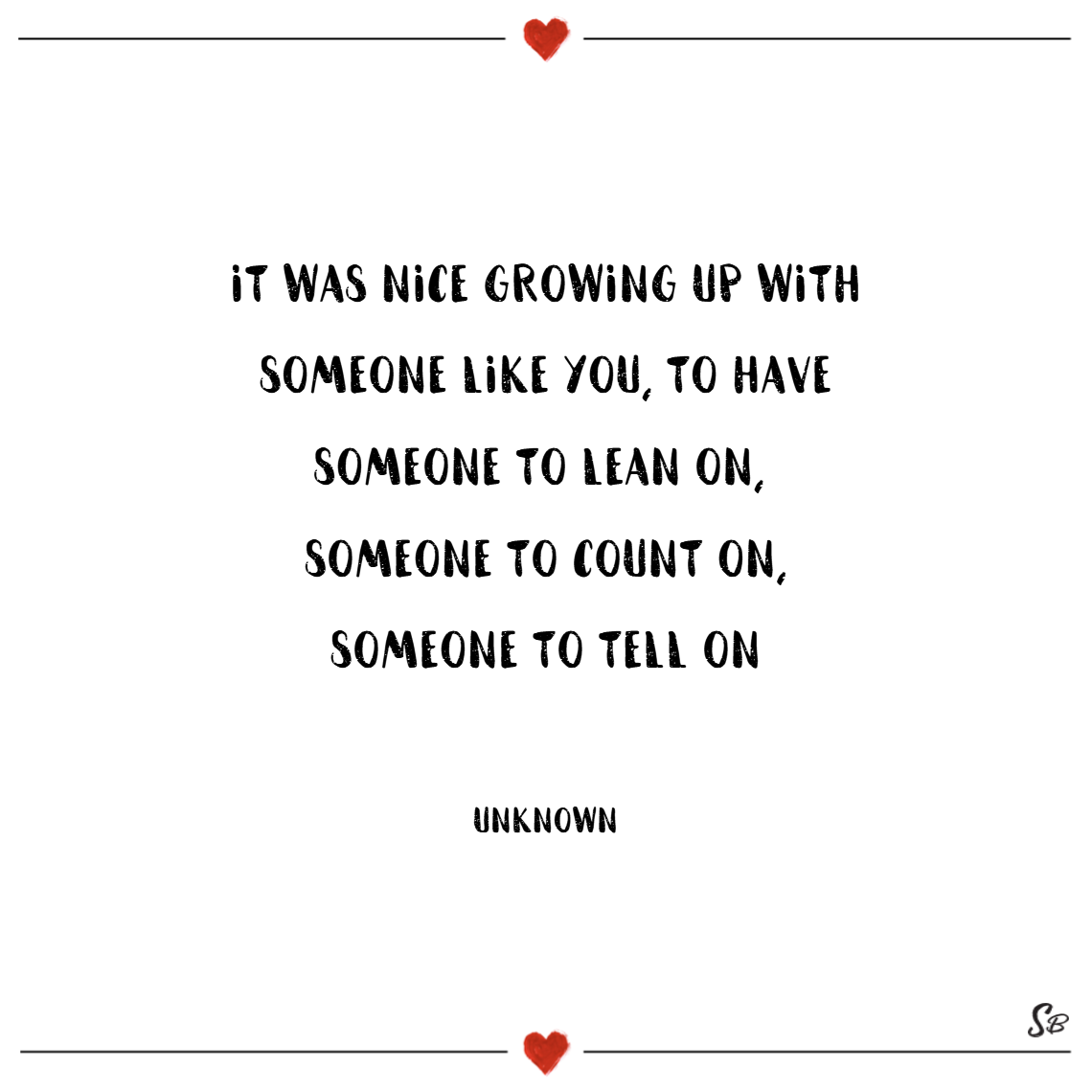 It was nice growing up with someone like you – someone to lean on, someone to count on… someone to tell on! – unknown