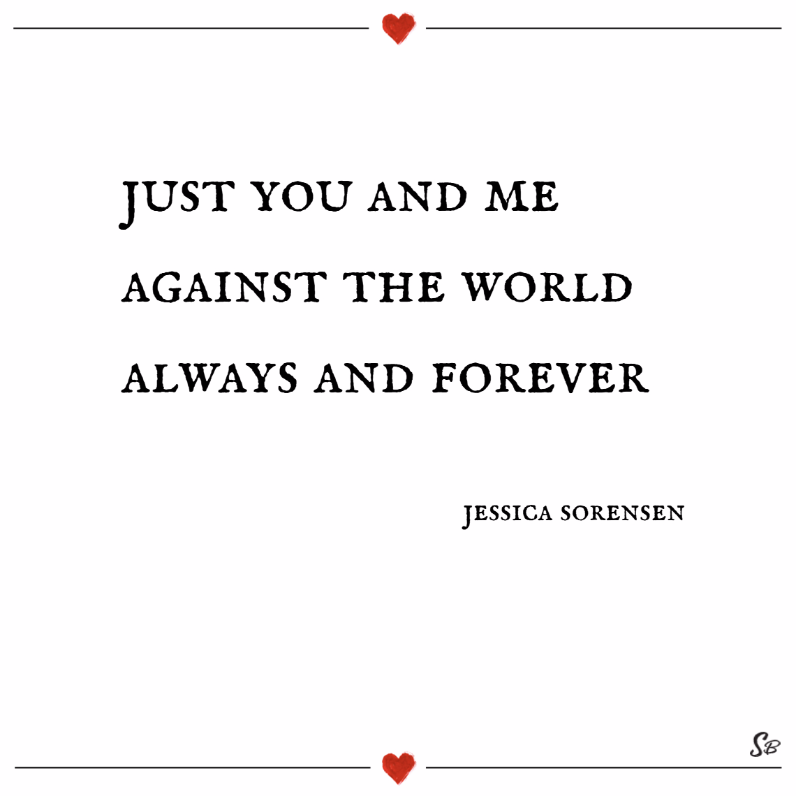 Just you and me against the world. always and forever. – jessica sorensen