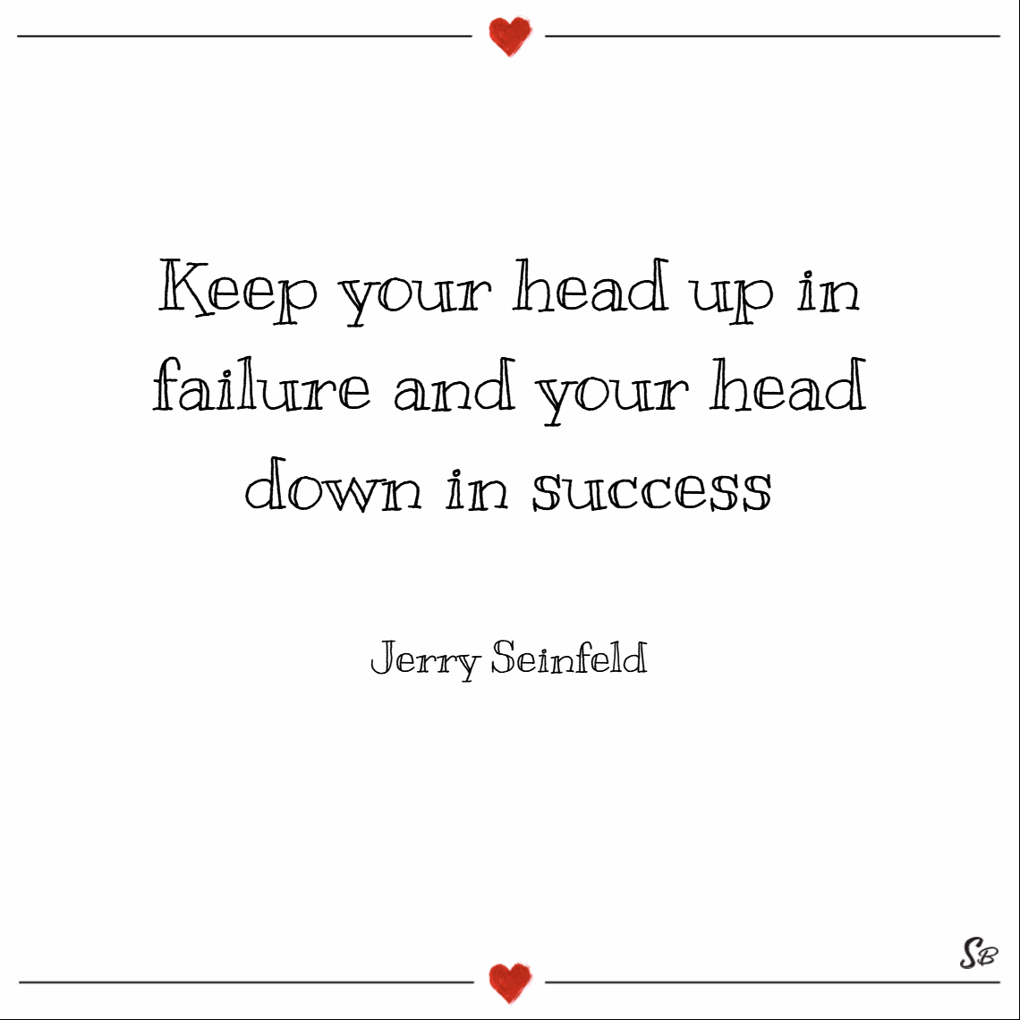 Keep your head up in failure and your head down in success. – jerry seinfeld