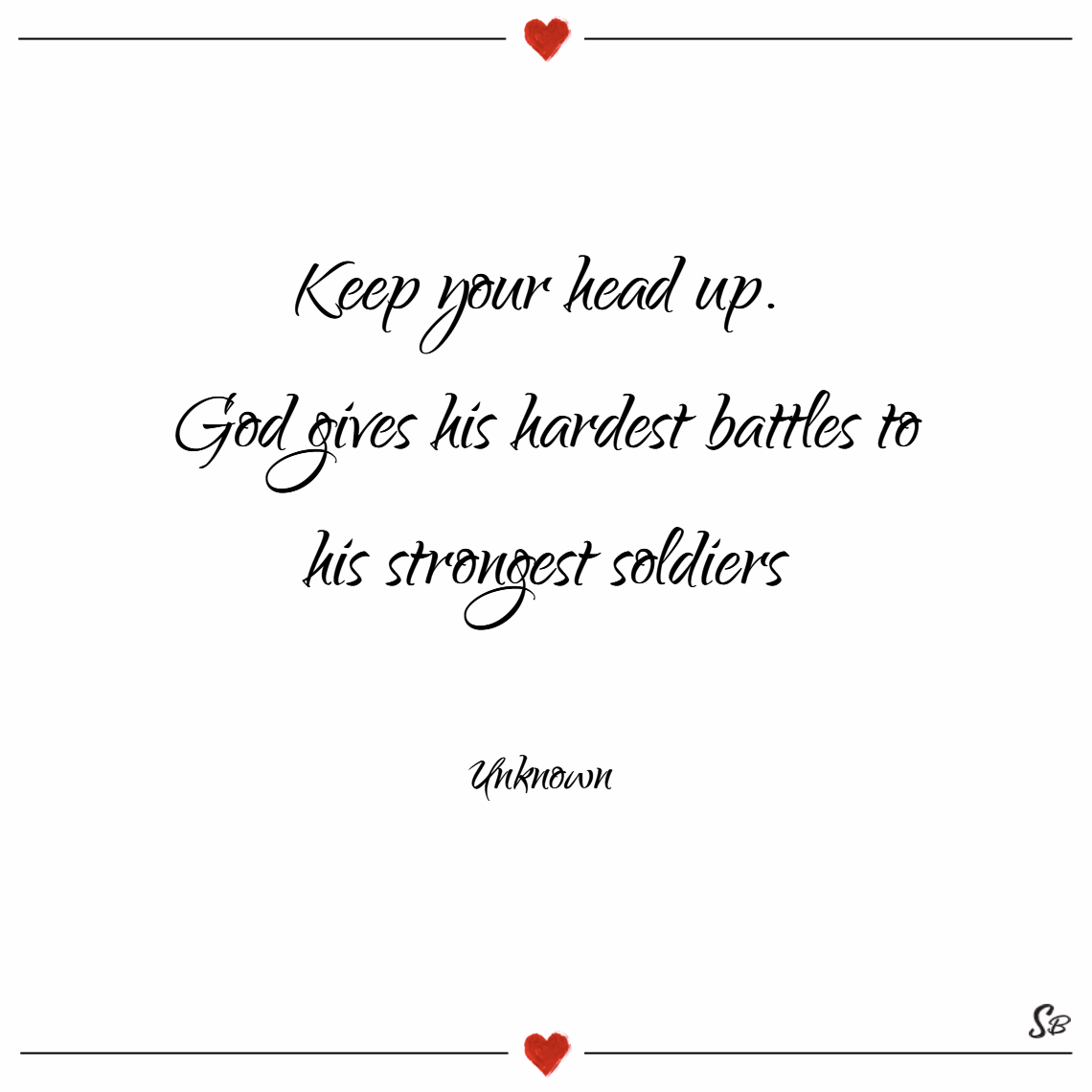 Keep your head up. god gives his hardest battles to his strongest soldiers. – unknown