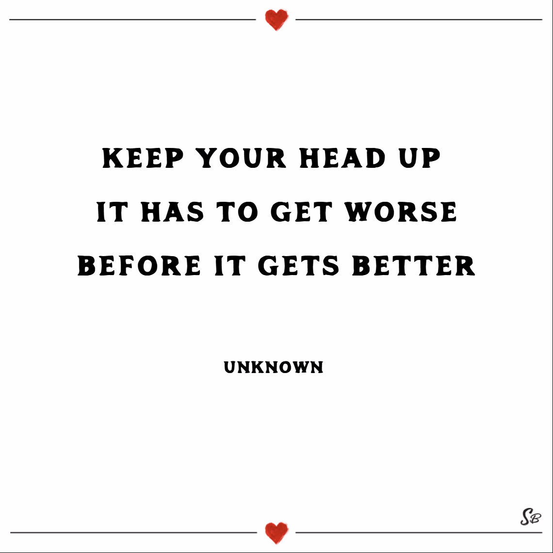 Keep your head up. it has to get worse before it gets better. – unknown