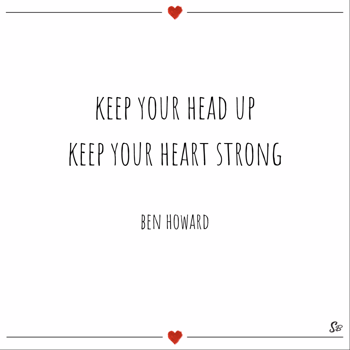 Keep your head up. keep your heart strong. – ben howard