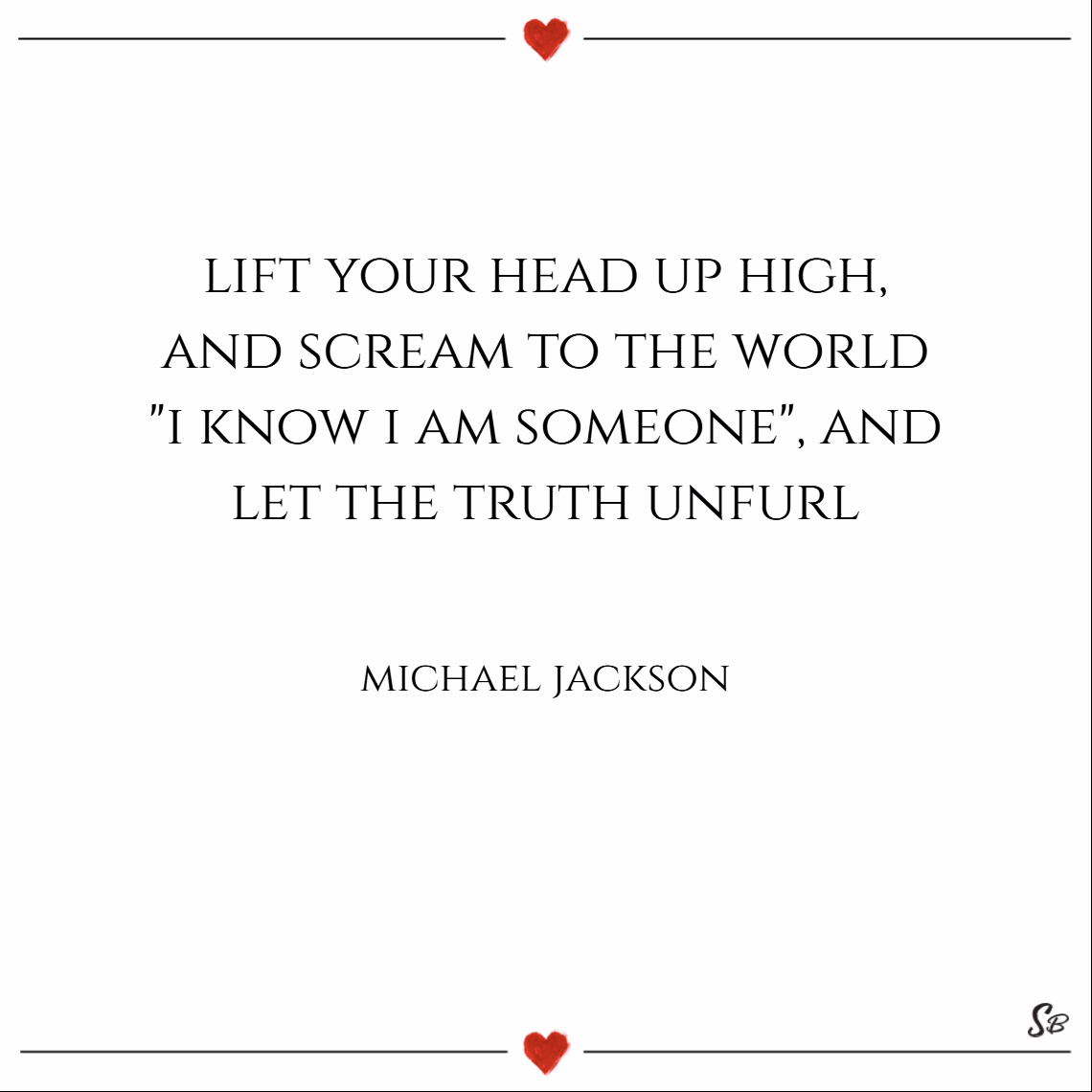 Lift your head up high, and scream to the world. i know i am someone, and let the truth unfurl. – michael jackson